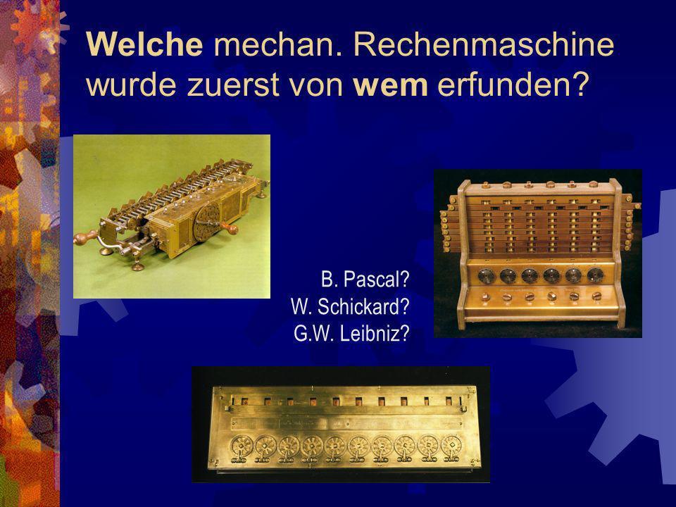 Welche mechan. Rechenmaschine wurde zuerst von wem erfunden? B. Pascal? W. Schickard? G.W. Leibniz?