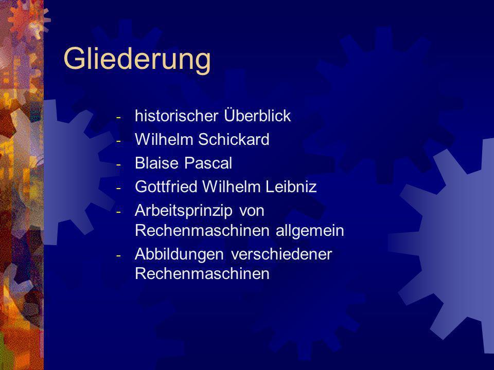 Gliederung - historischer Überblick - Wilhelm Schickard - Blaise Pascal - Gottfried Wilhelm Leibniz - Arbeitsprinzip von Rechenmaschinen allgemein - A