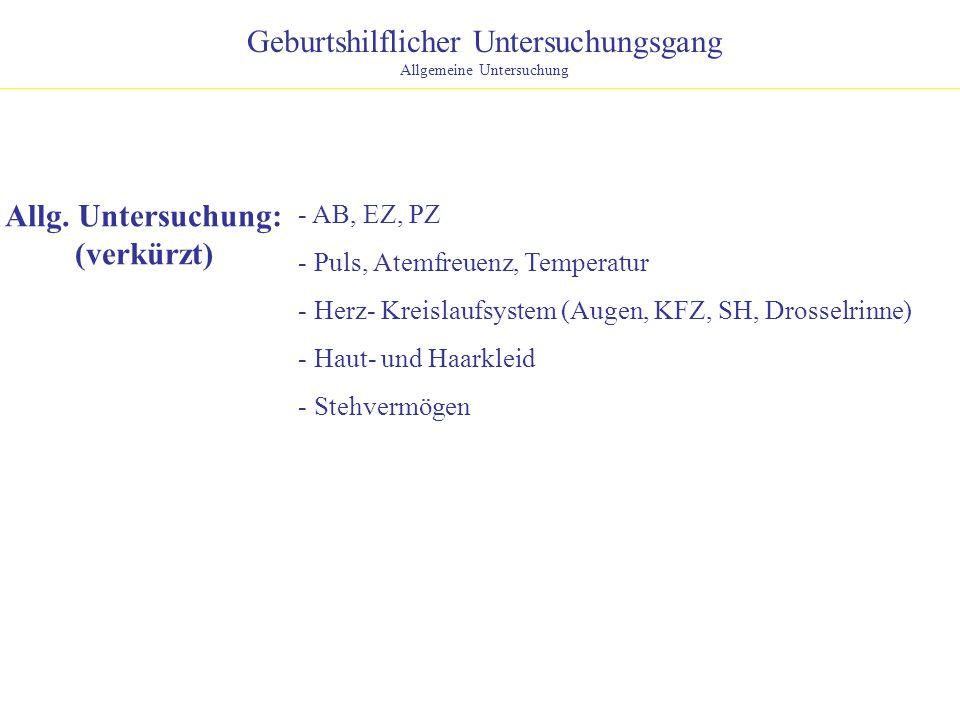 Geburtshilflicher Untersuchungsgang Allgemeine Untersuchung Allg. Untersuchung: (verkürzt) - AB, EZ, PZ - Puls, Atemfreuenz, Temperatur - Herz- Kreisl
