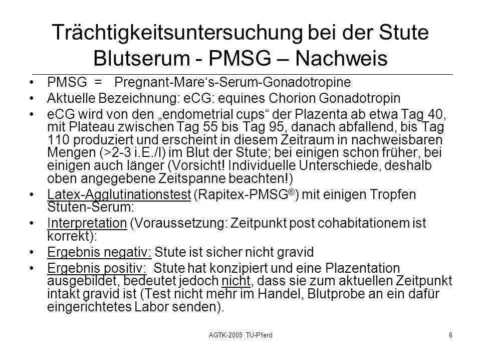 AGTK-2005 TU-Pferd6 Trächtigkeitsuntersuchung bei der Stute Blutserum - PMSG – Nachweis PMSG =Pregnant-Mares-Serum-Gonadotropine Aktuelle Bezeichnung: eCG: equines Chorion Gonadotropin eCG wird von den endometrial cups der Plazenta ab etwa Tag 40, mit Plateau zwischen Tag 55 bis Tag 95, danach abfallend, bis Tag 110 produziert und erscheint in diesem Zeitraum in nachweisbaren Mengen (>2-3 i.E./l) im Blut der Stute; bei einigen schon früher, bei einigen auch länger (Vorsicht.