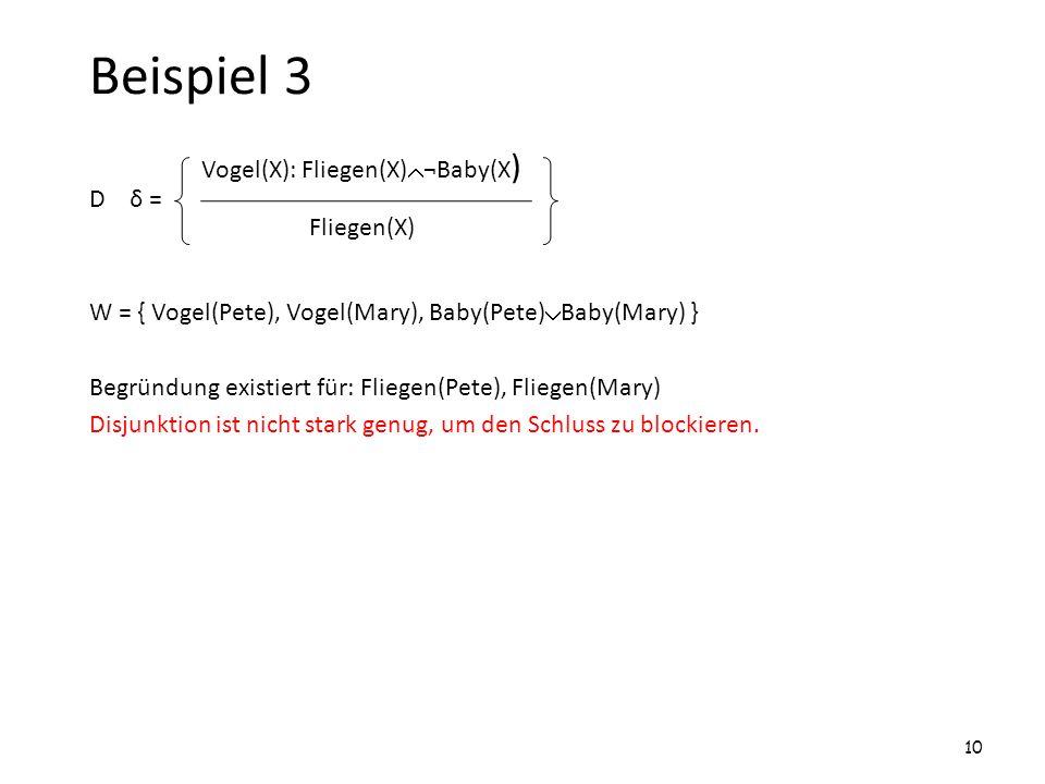 Beispiel 3 D δ = W = { Vogel(Pete), Vogel(Mary), Baby(Pete) Baby(Mary) } Begründung existiert für: Fliegen(Pete), Fliegen(Mary) Disjunktion ist nicht