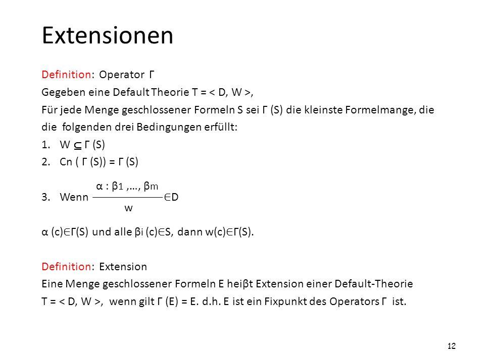 Extensionen Definition: Operator Г Gegeben eine Default Theorie T =, Für jede Menge geschlossener Formeln S sei Г (S) die kleinste Formelmange, die di
