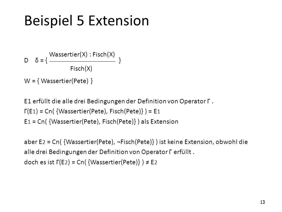Beispiel 5 Extension D δ = { } W = { Wassertier(Pete) } E1 erfüllt die alle drei Bedingungen der Definition von Operator Г. Г(E 1 ) = Cn( {Wassertier(