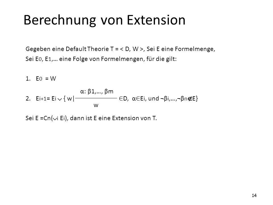 Berechnung von Extension Gegeben eine Default Theorie T =, Sei E eine Formelmenge, Sei E 0, E 1,… eine Folge von Formelmengen, für die gilt: 1.E 0 = W