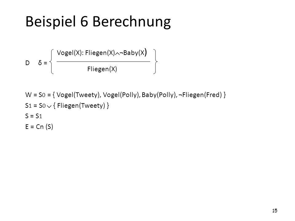 Beispiel 6 Berechnung D δ = W = S 0 = { Vogel(Tweety), Vogel(Polly), Baby(Polly), ¬Fliegen(Fred) } S 1 = S 0 { Fliegen(Tweety) } S = S 1 E = Cn (S) 15
