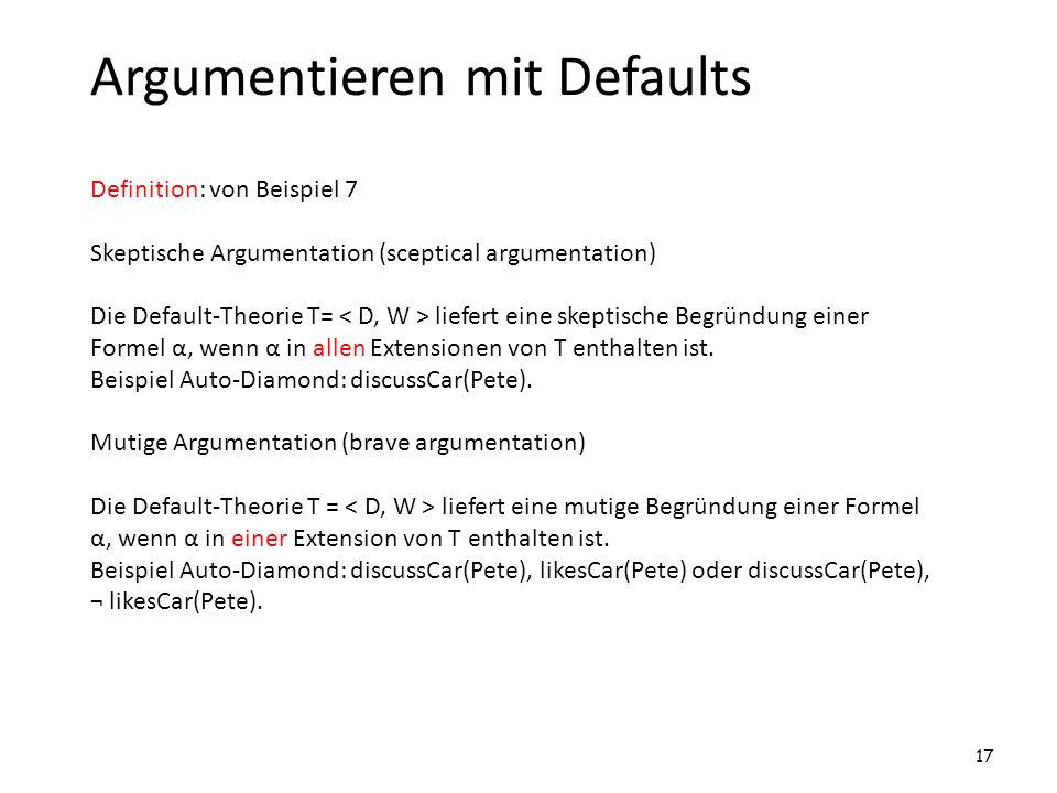 Argumentieren mit Defaults Definition: von Beispiel 7 Skeptische Argumentation (sceptical argumentation) Die Default-Theorie T= liefert eine skeptisch