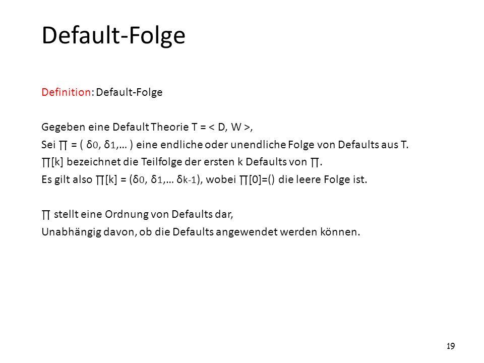 Default-Folge Definition: Default-Folge Gegeben eine Default Theorie T =, Sei = ( δ 0, δ 1,… ) eine endliche oder unendliche Folge von Defaults aus T.