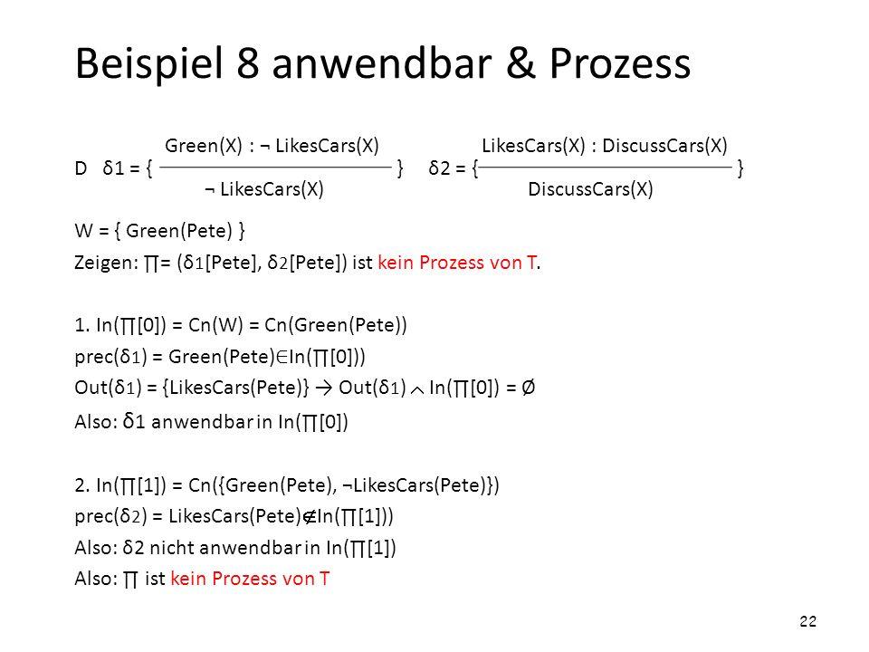 Beispiel 8 anwendbar & Prozess D δ1 = { } δ2 = { } W = { Green(Pete) } Zeigen: = (δ 1 [Pete], δ 2 [Pete]) ist kein Prozess von T. 1. In([0]) = Cn(W) =
