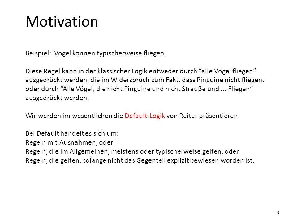 Motivation Beispiel: Vögel können typischerweise fliegen. Diese Regel kann in der klassischer Logik entweder durch alle Vögel fliegen ausgedrückt werd