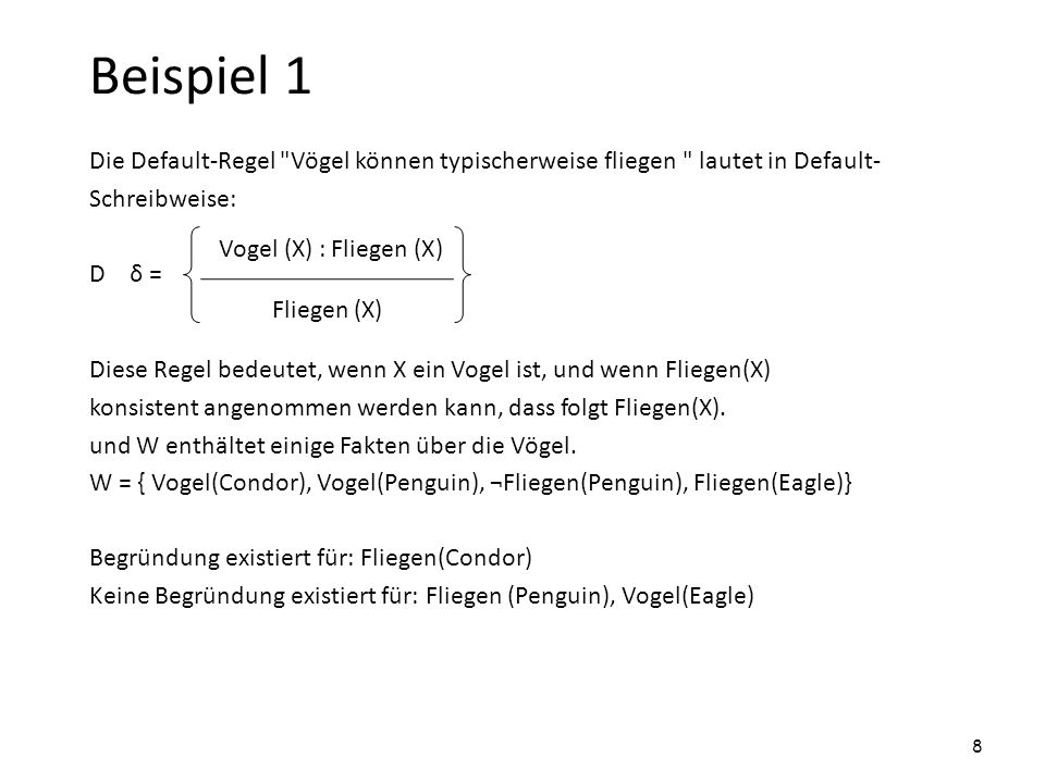 Beispiel 2 D δ = W = { Vogel(Tweety), Vogel(Polly), Baby(Polly), ¬Fliegen(Fred) } Begründung existiert für: Fliegen(Tweety), ¬Baby(Tweety), ¬Vogel(Fred) Keine Begründung existiert für: Fliegen(Polly) : Vogel(X) Fliegen(X) ¬Baby(X) Vogel(X) Fliegen(X) ¬Baby(X) 9