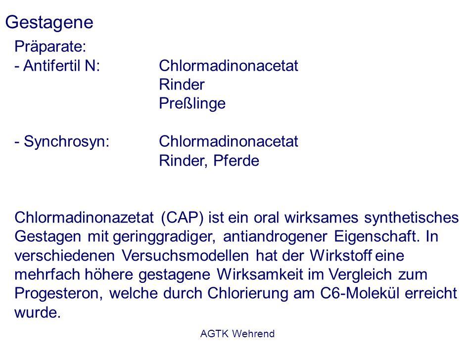 AGTK Wehrend Gestagene Präparate: - Antifertil N:Chlormadinonacetat Rinder Preßlinge - Synchrosyn:Chlormadinonacetat Rinder, Pferde Chlormadinonazetat (CAP) ist ein oral wirksames synthetisches Gestagen mit geringgradiger, antiandrogener Eigenschaft.