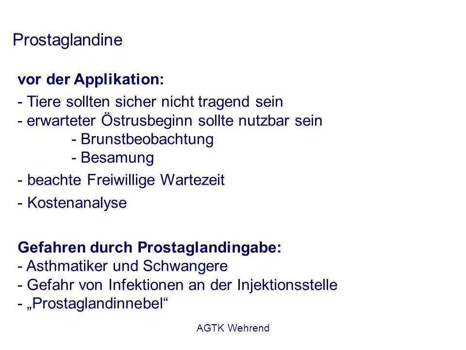AGTK Wehrend Prostaglandine vor der Applikation: - Tiere sollten sicher nicht tragend sein - erwarteter Östrusbeginn sollte nutzbar sein - Brunstbeobachtung - Besamung - beachte Freiwillige Wartezeit - Kostenanalyse Gefahren durch Prostaglandingabe: - Asthmatiker und Schwangere - Gefahr von Infektionen an der Injektionsstelle - Prostaglandinnebel