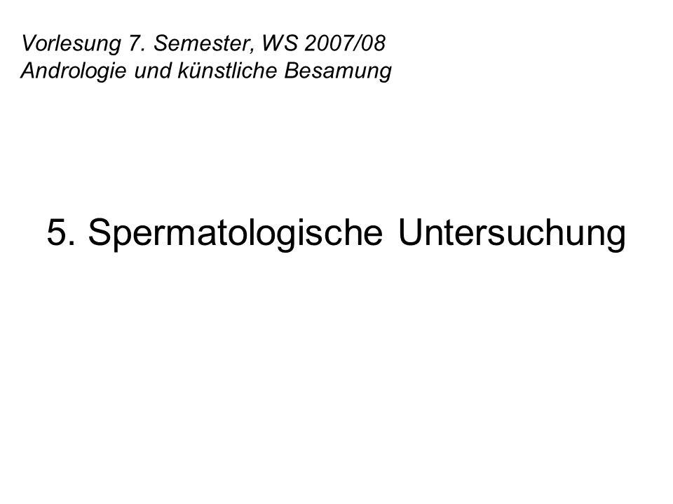 Vorlesung 7. Semester, WS 2007/08 Andrologie und künstliche Besamung 5. Spermatologische Untersuchung