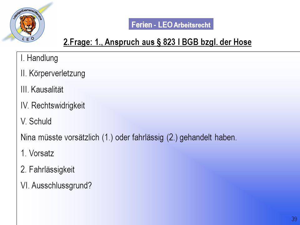 Ferien - LEO Arbeitsrecht Wiss. Mit. Till Sachadae 39 2.Frage: 1., Anspruch aus § 823 I BGB bzgl. der Hose I. Handlung II. Körperverletzung III. Kausa