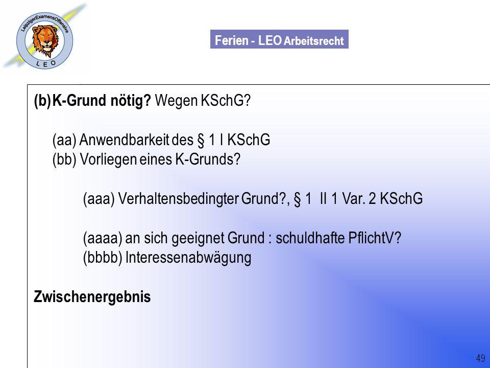 Ferien - LEO Arbeitsrecht Wiss. Mit. Till Sachadae 49 (b)K-Grund nötig? Wegen KSchG? (aa) Anwendbarkeit des § 1 I KSchG (bb) Vorliegen eines K-Grunds?