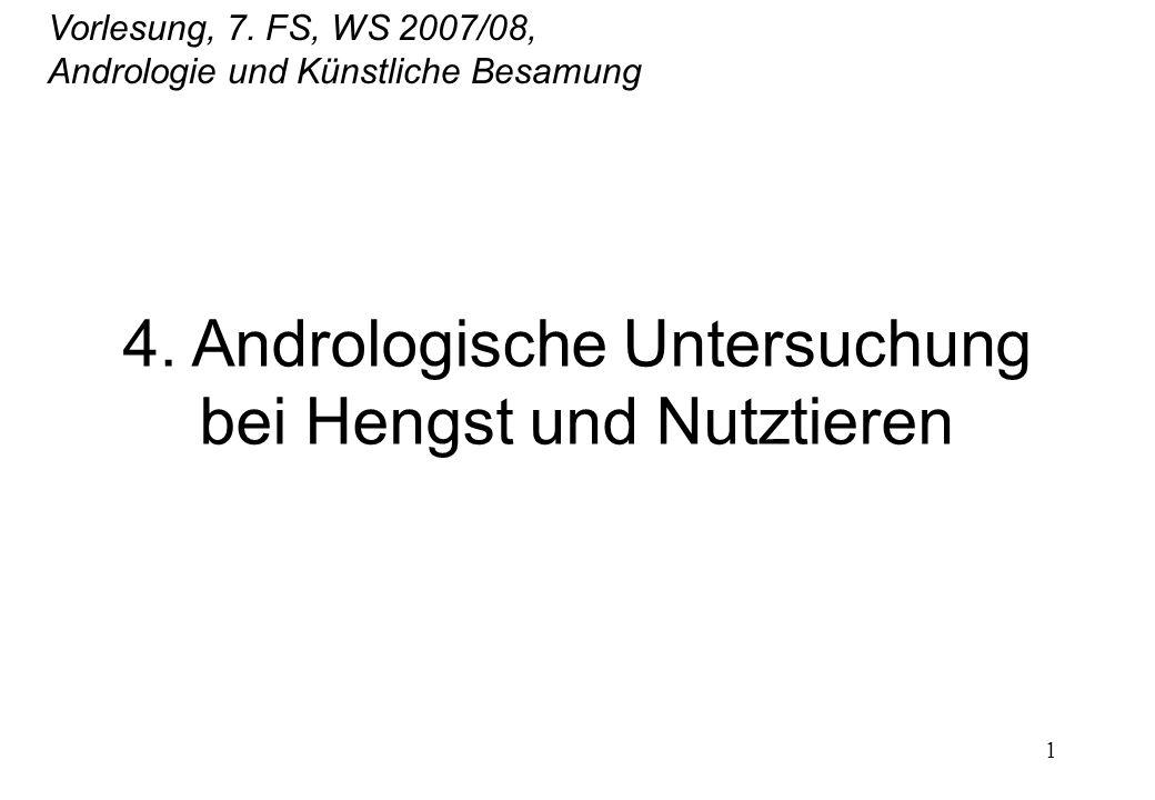1 4. Andrologische Untersuchung bei Hengst und Nutztieren Vorlesung, 7. FS, WS 2007/08, Andrologie und Künstliche Besamung