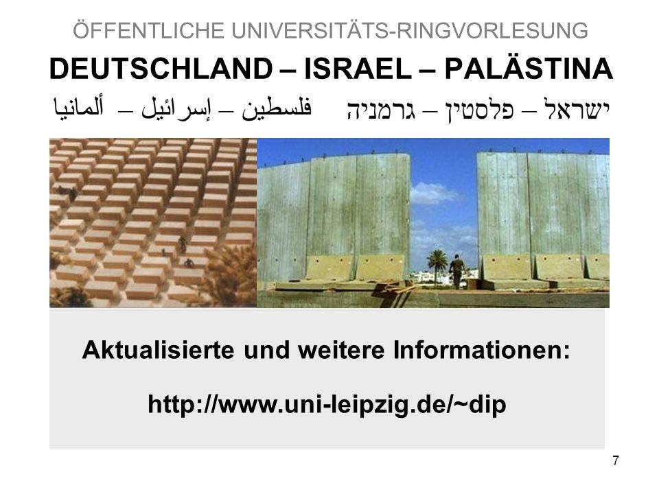 7 ÖFFENTLICHE UNIVERSITÄTS-RINGVORLESUNG DEUTSCHLAND – ISRAEL – PALÄSTINA Aktualisierte und weitere Informationen: http://www.uni-leipzig.de/~dip