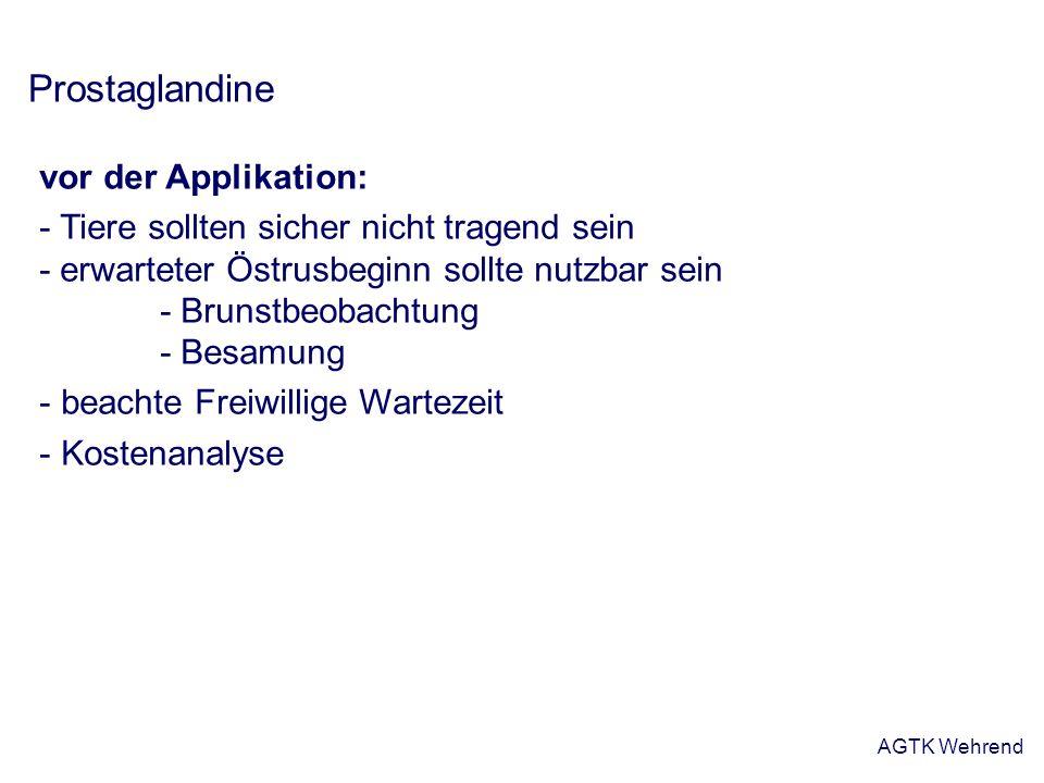 AGTK Wehrend Prostaglandine vor der Applikation: - Tiere sollten sicher nicht tragend sein - erwarteter Östrusbeginn sollte nutzbar sein - Brunstbeoba