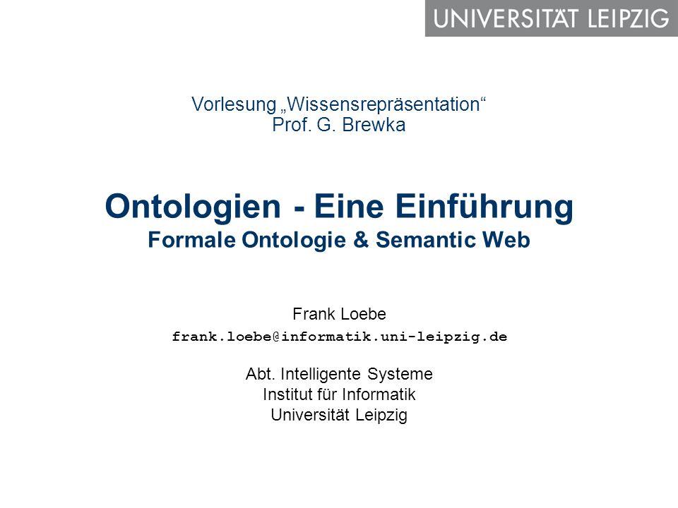 Ontologien - Eine Einführung Formale Ontologie & Semantic Web Frank Loebe frank.loebe@informatik.uni-leipzig.de Abt. Intelligente Systeme Institut für