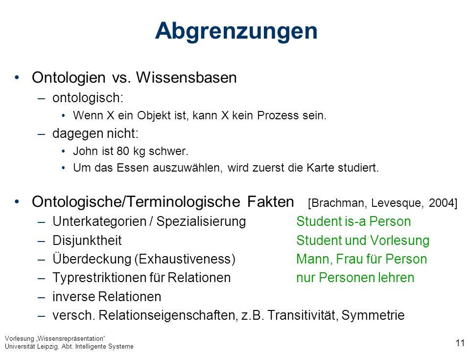 Vorlesung Wissensrepräsentation Universität Leipzig, Abt. Intelligente Systeme 11 Abgrenzungen Ontologien vs. Wissensbasen –ontologisch: Wenn X ein Ob