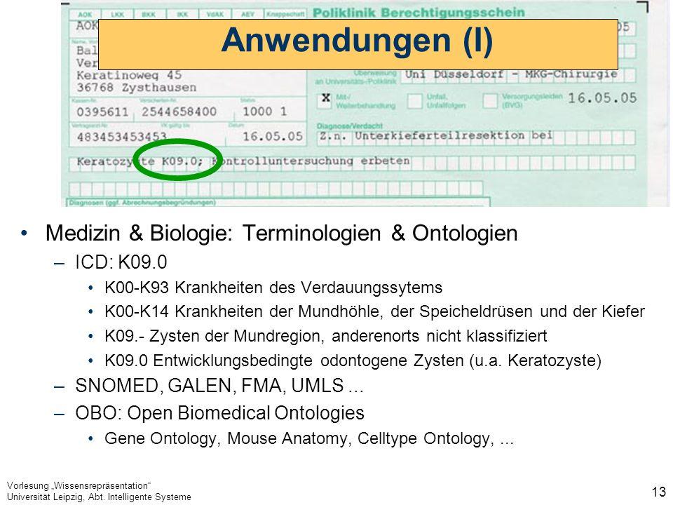 Vorlesung Wissensrepräsentation Universität Leipzig, Abt. Intelligente Systeme 13 Anwendungen (I) Medizin & Biologie: Terminologien & Ontologien –ICD: