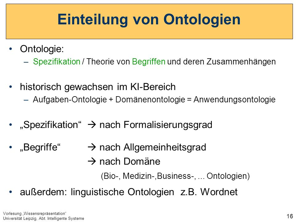 Vorlesung Wissensrepräsentation Universität Leipzig, Abt. Intelligente Systeme 16 Einteilung von Ontologien Ontologie: –Spezifikation / Theorie von Be