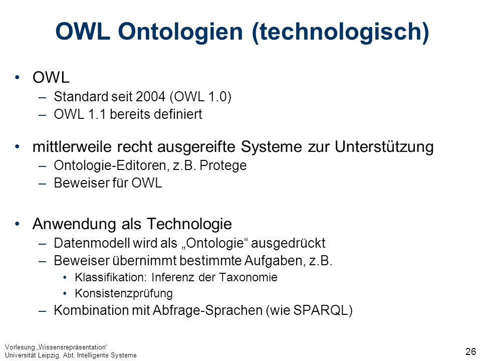 Vorlesung Wissensrepräsentation Universität Leipzig, Abt. Intelligente Systeme 26 OWL Ontologien (technologisch) OWL –Standard seit 2004 (OWL 1.0) –OW