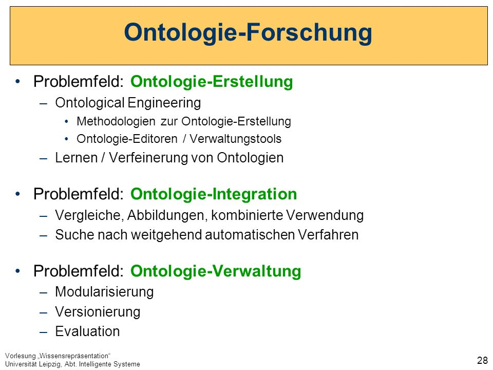 Vorlesung Wissensrepräsentation Universität Leipzig, Abt. Intelligente Systeme 28 Ontologie-Forschung Problemfeld: Ontologie-Erstellung –Ontological E