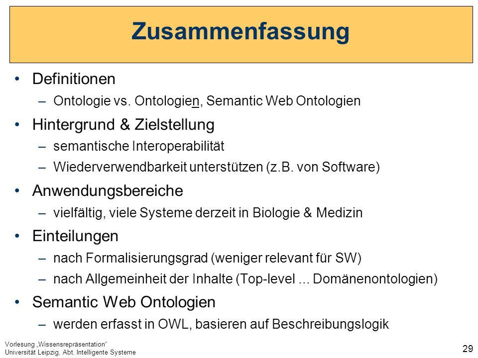 Vorlesung Wissensrepräsentation Universität Leipzig, Abt. Intelligente Systeme 29 Zusammenfassung Definitionen –Ontologie vs. Ontologien, Semantic Web