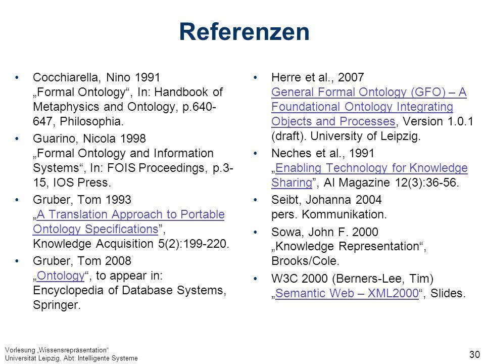 Vorlesung Wissensrepräsentation Universität Leipzig, Abt. Intelligente Systeme 30 Referenzen Cocchiarella, Nino 1991 Formal Ontology, In: Handbook of