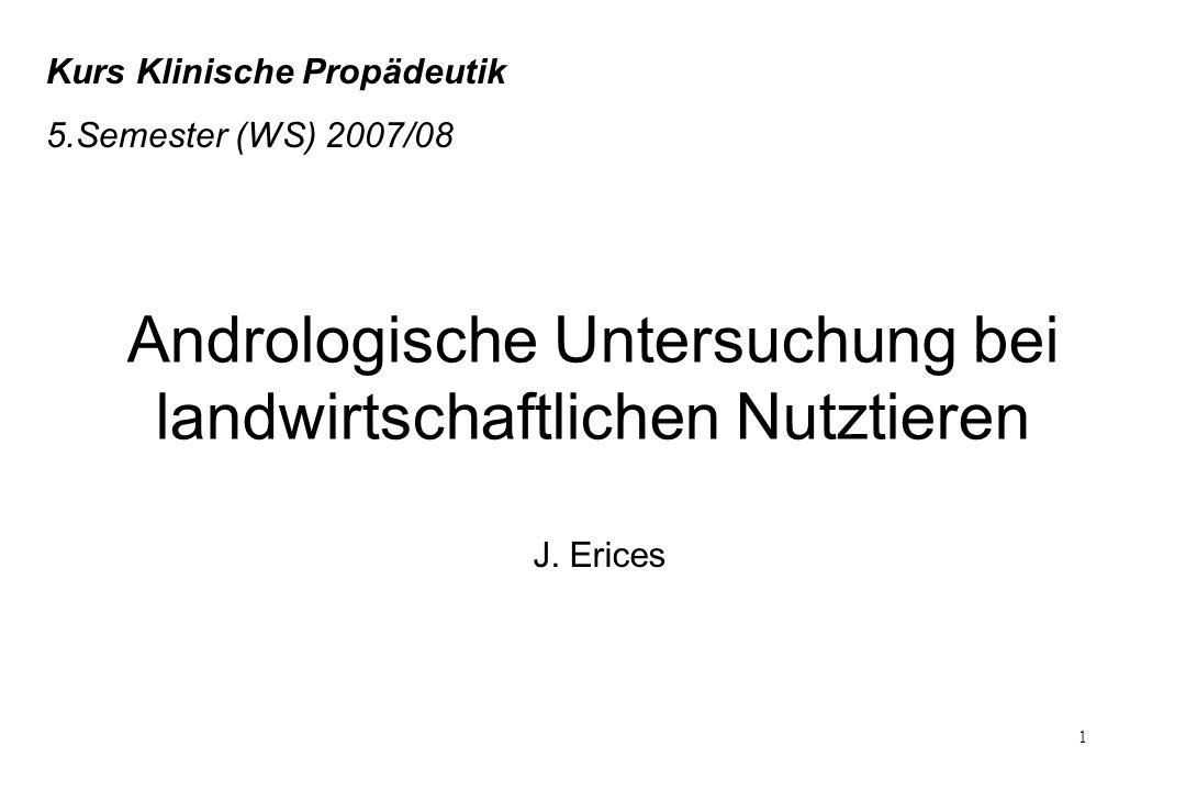 1 Kurs Klinische Propädeutik 5.Semester (WS) 2007/08 Andrologische Untersuchung bei landwirtschaftlichen Nutztieren J. Erices