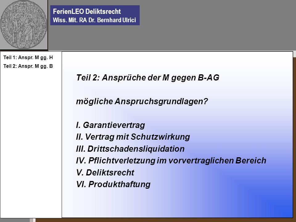 FerienLEO Deliktsrecht Wiss. Mit. RA Dr. Bernhard Ulrici Teil 2: Ansprüche der M gegen B-AG mögliche Anspruchsgrundlagen? I. Garantievertrag II. Vertr