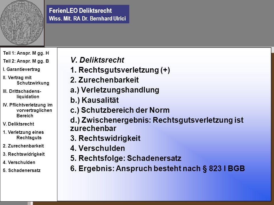 FerienLEO Deliktsrecht Wiss. Mit. RA Dr. Bernhard Ulrici V. Deliktsrecht 1. Rechtsgutsverletzung (+) 2. Zurechenbarkeit a.) Verletzungshandlung b.) Ka