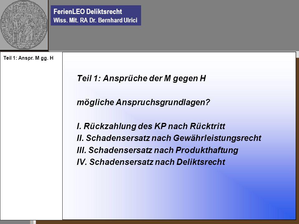 FerienLEO Deliktsrecht Wiss. Mit. RA Dr. Bernhard Ulrici Teil 1: Ansprüche der M gegen H mögliche Anspruchsgrundlagen? I. Rückzahlung des KP nach Rück
