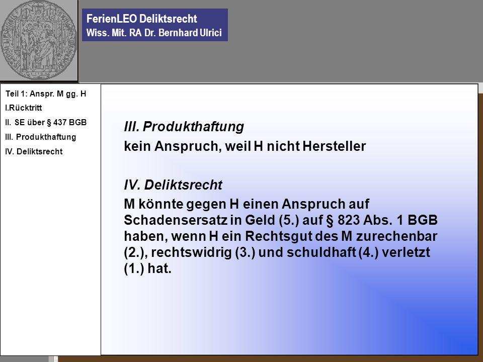 FerienLEO Deliktsrecht Wiss. Mit. RA Dr. Bernhard Ulrici III. Produkthaftung kein Anspruch, weil H nicht Hersteller IV. Deliktsrecht M könnte gegen H