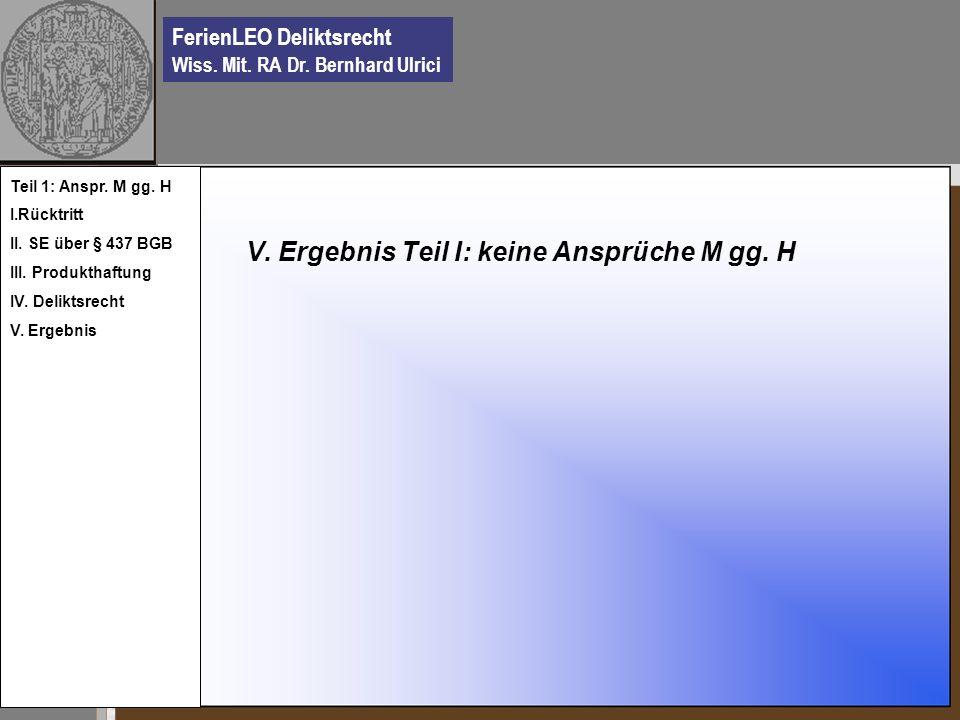 FerienLEO Deliktsrecht Wiss. Mit. RA Dr. Bernhard Ulrici V. Ergebnis Teil I: keine Ansprüche M gg. H Teil 1: Anspr. M gg. H I.Rücktritt II. SE über §