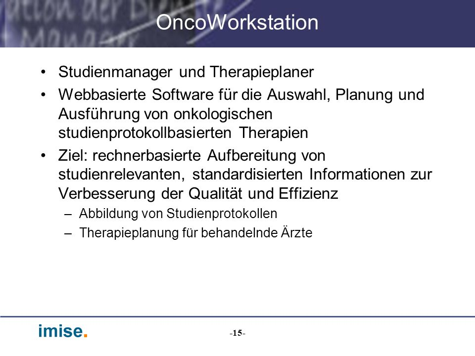 -15- OncoWorkstation Studienmanager und Therapieplaner Webbasierte Software für die Auswahl, Planung und Ausführung von onkologischen studienprotokoll