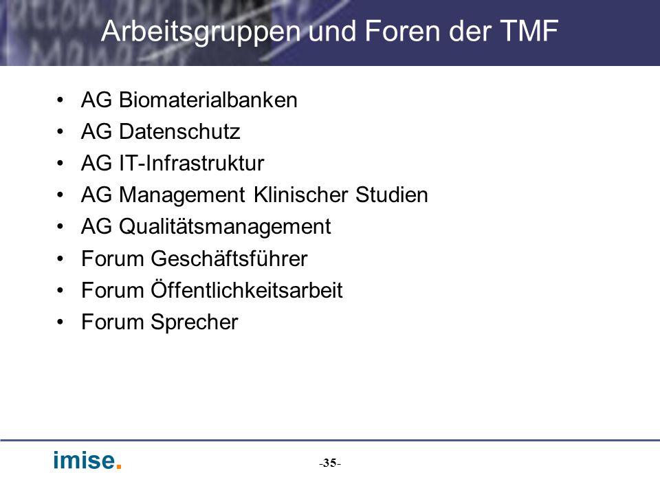 -35- Arbeitsgruppen und Foren der TMF AG Biomaterialbanken AG Datenschutz AG IT-Infrastruktur AG Management Klinischer Studien AG Qualitätsmanagement