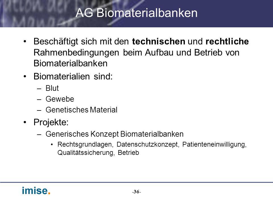 -36- AG Biomaterialbanken Beschäftigt sich mit den technischen und rechtliche Rahmenbedingungen beim Aufbau und Betrieb von Biomaterialbanken Biomater