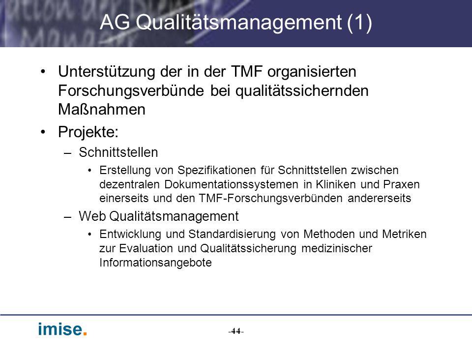 -44- AG Qualitätsmanagement (1) Unterstützung der in der TMF organisierten Forschungsverbünde bei qualitätssichernden Maßnahmen Projekte: –Schnittstel