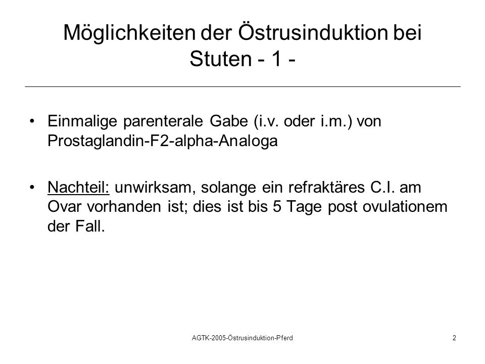 AGTK-2005-Östrusinduktion-Pferd3 Möglichkeiten der Östrus-/Ovulations- Induktion bei Stuten - 2 - Zweimalige parenterale Gabe eines PGF2 -alpha- Präparates, in Kombination mit einer hCG-Injektion: 1.
