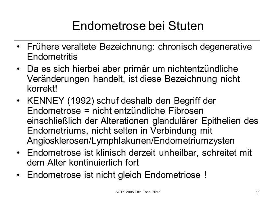 AGTK-2005 Eitis-Eose-Pferd 11 Endometrose bei Stuten Frühere veraltete Bezeichnung: chronisch degenerative Endometritis Da es sich hierbei aber primär um nichtentzündliche Veränderungen handelt, ist diese Bezeichnung nicht korrekt.