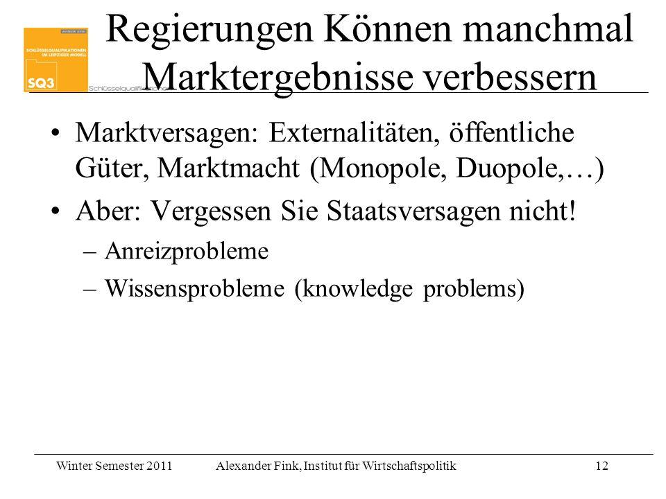 Winter Semester 2011Alexander Fink, Institut für Wirtschaftspolitik12 Regierungen Können manchmal Marktergebnisse verbessern Marktversagen: Externalit