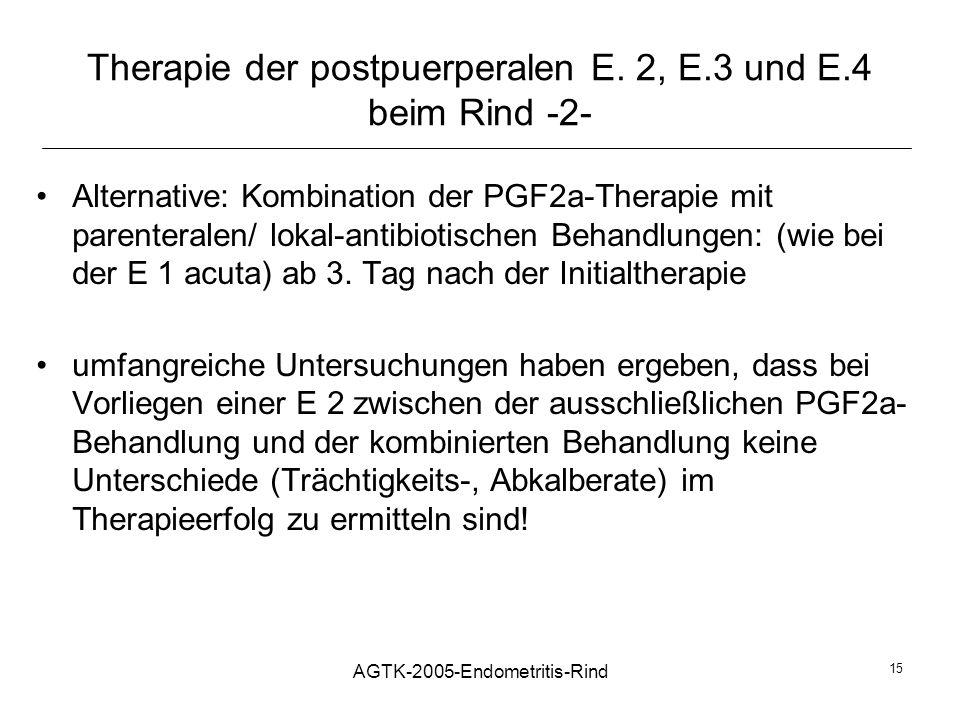 AGTK-2005-Endometritis-Rind 15 Therapie der postpuerperalen E. 2, E.3 und E.4 beim Rind -2- Alternative: Kombination der PGF2a-Therapie mit parenteral