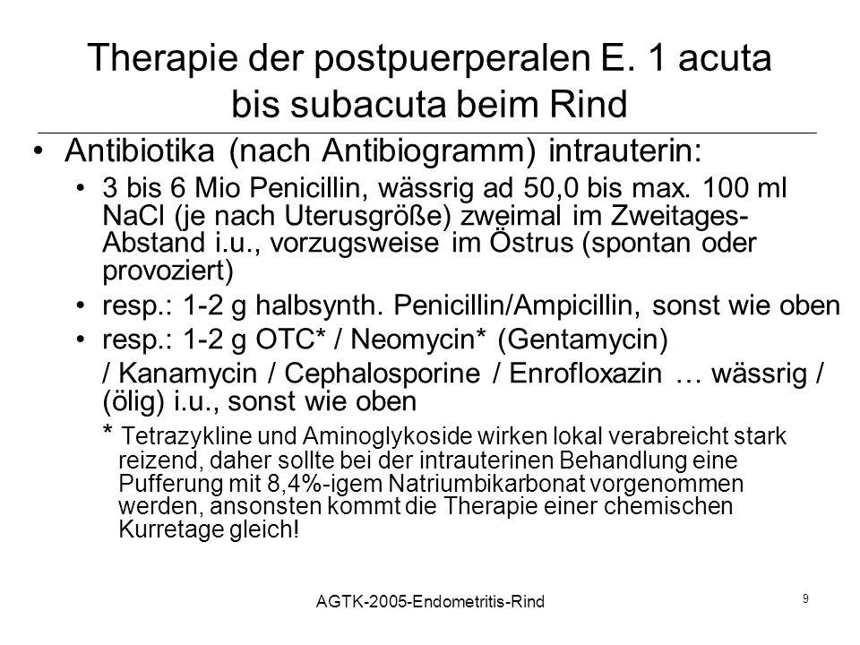 AGTK-2005-Endometritis-Rind 9 Therapie der postpuerperalen E. 1 acuta bis subacuta beim Rind Antibiotika (nach Antibiogramm) intrauterin: 3 bis 6 Mio