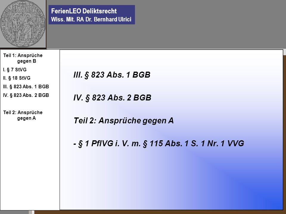 FerienLEO Deliktsrecht Wiss. Mit. RA Dr. Bernhard Ulrici III. § 823 Abs. 1 BGB IV. § 823 Abs. 2 BGB Teil 2: Ansprüche gegen A - § 1 PflVG i. V. m. § 1