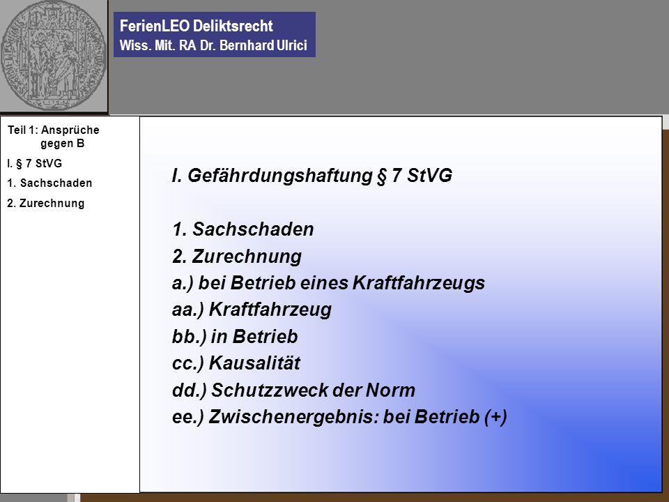 FerienLEO Deliktsrecht Wiss. Mit. RA Dr. Bernhard Ulrici I. Gefährdungshaftung § 7 StVG 1. Sachschaden 2. Zurechnung a.) bei Betrieb eines Kraftfahrze