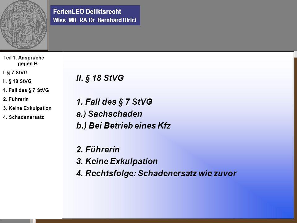 FerienLEO Deliktsrecht Wiss. Mit. RA Dr. Bernhard Ulrici II. § 18 StVG 1. Fall des § 7 StVG a.) Sachschaden b.) Bei Betrieb eines Kfz 2. Führerin 3. K