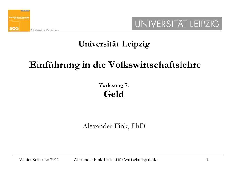 Winter Semester 2011Alexander Fink, Institut für Wirtschaftspolitik1 Universität Leipzig Einführung in die Volkswirtschaftslehre Vorlesung 7: Geld Ale