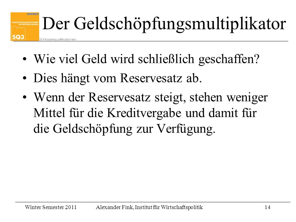 Winter Semester 2011Alexander Fink, Institut für Wirtschaftspolitik14 Wie viel Geld wird schließlich geschaffen? Dies hängt vom Reservesatz ab. Wenn d